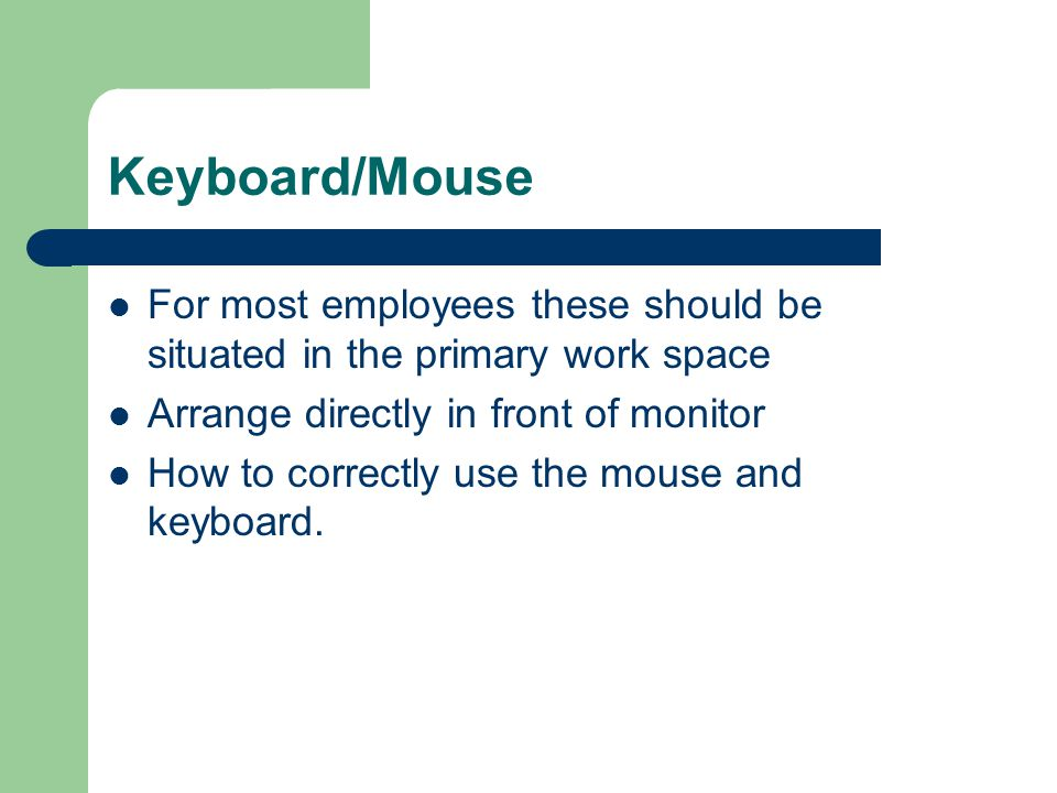 Keyboard/Mouse For most employees these should be situated in the primary work space. Arrange directly in front of monitor.