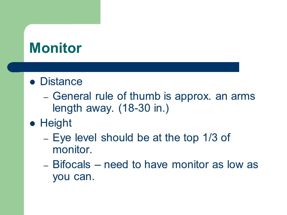 Monitor Distance. General rule of thumb is approx. an arms length away. (18-30 in.) Height. Eye level should be at the top 1/3 of monitor.