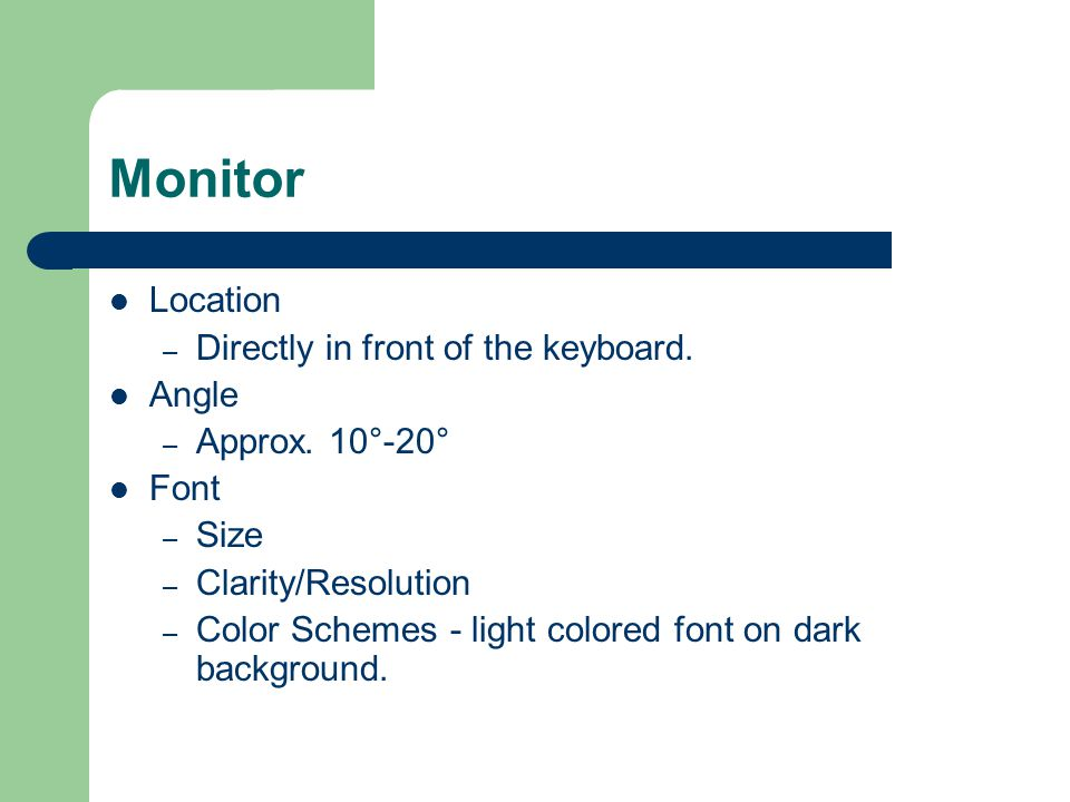 Monitor Location Directly in front of the keyboard. Angle