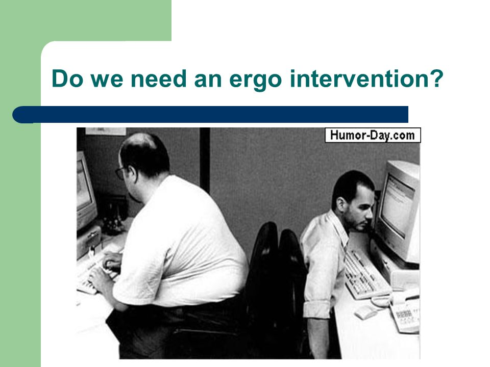Do we need an ergo intervention