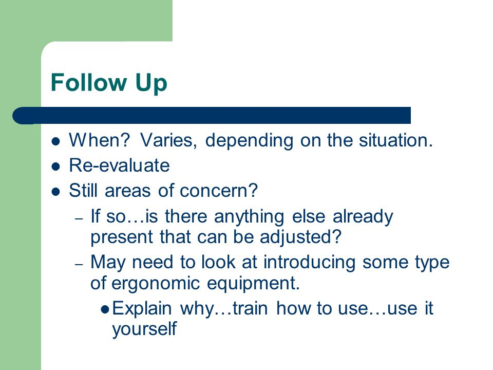Follow Up When Varies, depending on the situation. Re-evaluate