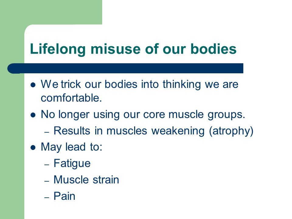 Lifelong misuse of our bodies