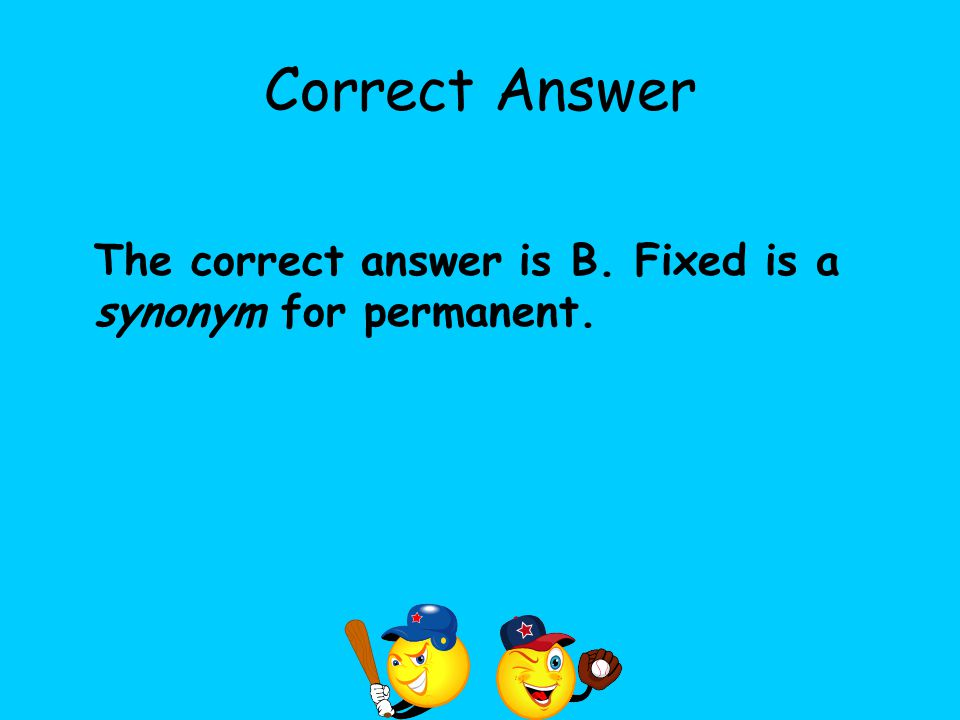 Correct Answer The correct answer is B. Fixed is a synonym for permanent.