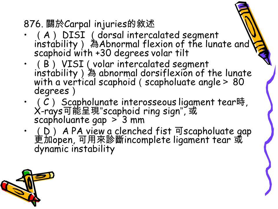 876. 關於Carpal injuries的敘述 (A) DISI (dorsal intercalated segment instability) 為Abnormal flexion of the lunate and scaphoid with +30 degrees volar tilt.