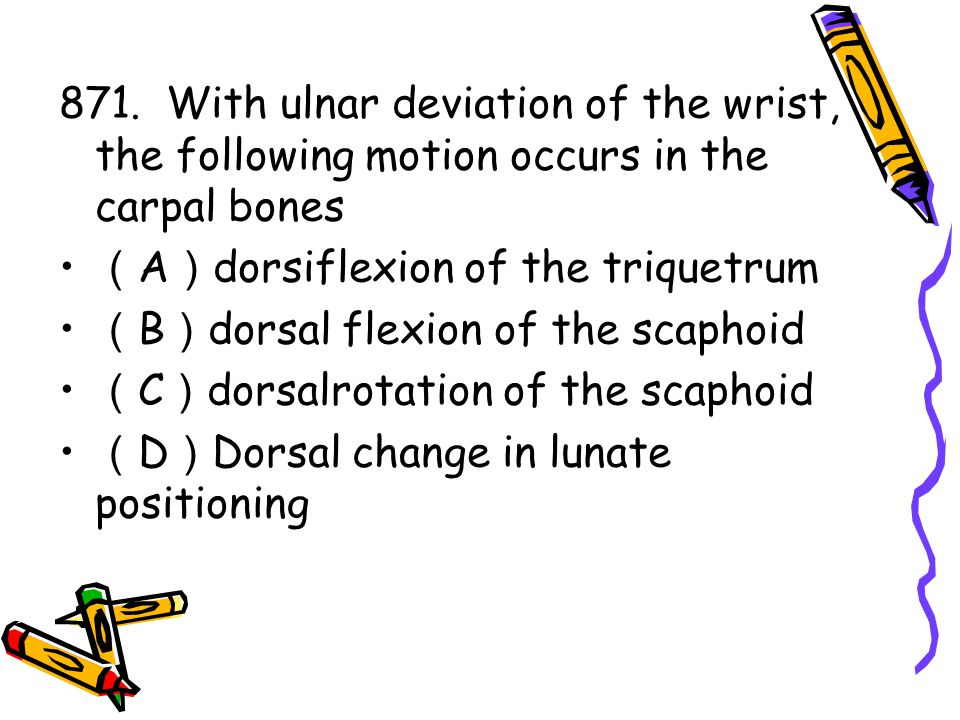 871. With ulnar deviation of the wrist, the following motion occurs in the carpal bones