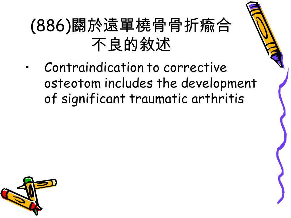(886)關於遠單橈骨骨折瘉合不良的敘述 Contraindication to corrective osteotom includes the development of significant traumatic arthritis.