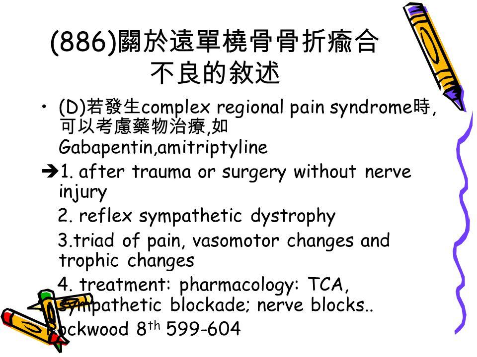 (886)關於遠單橈骨骨折瘉合不良的敘述 (D)若發生complex regional pain syndrome時,可以考慮藥物治療,如Gabapentin,amitriptyline. 1. after trauma or surgery without nerve injury.
