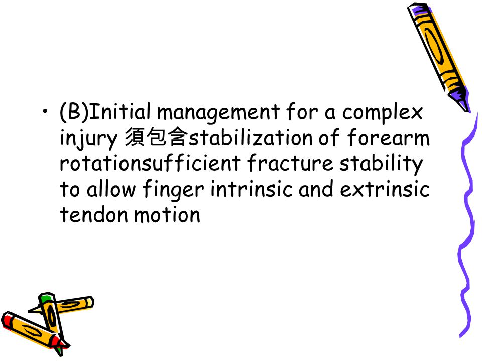 (B)Initial management for a complex injury 須包含stabilization of forearm rotationsufficient fracture stability to allow finger intrinsic and extrinsic tendon motion