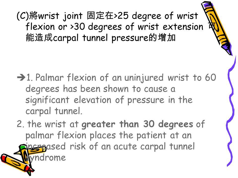 (C)將wrist joint 固定在>25 degree of wrist flexion or >30 degrees of wrist extension 可能造成carpal tunnel pressure的增加