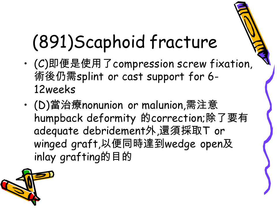 (891)Scaphoid fracture (C)即便是使用了compression screw fixation,術後仍需splint or cast support for 6-12weeks.