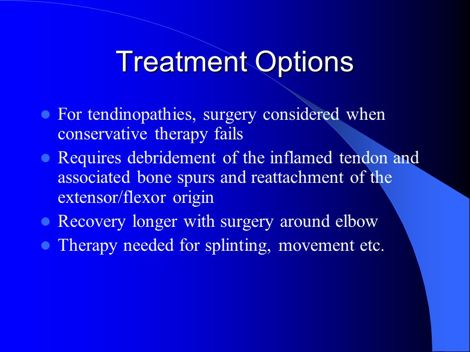 Treatment Options For tendinopathies, surgery considered when conservative therapy fails.