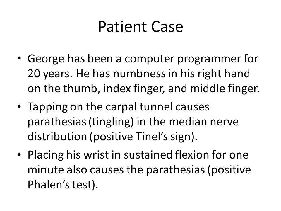 Patient Case George has been a computer programmer for 20 years. He has numbness in his right hand on the thumb, index finger, and middle finger.