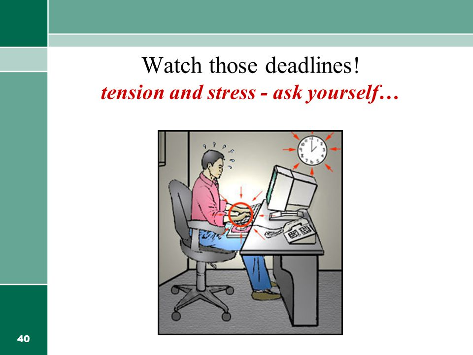 Watch those deadlines! tension and stress - ask yourself…