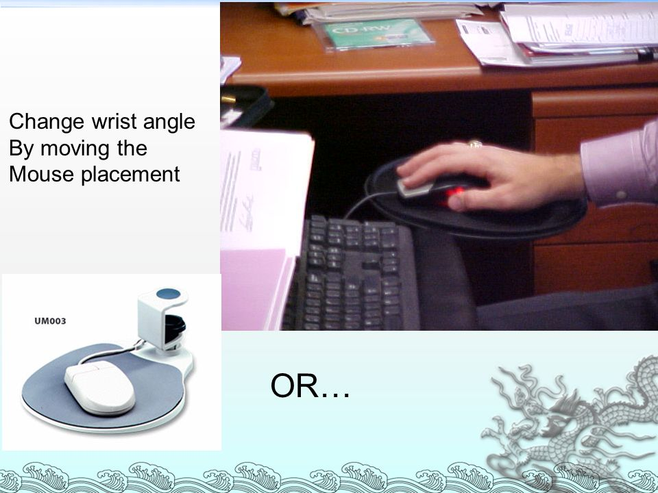Change wrist angle By moving the Mouse placement OR…