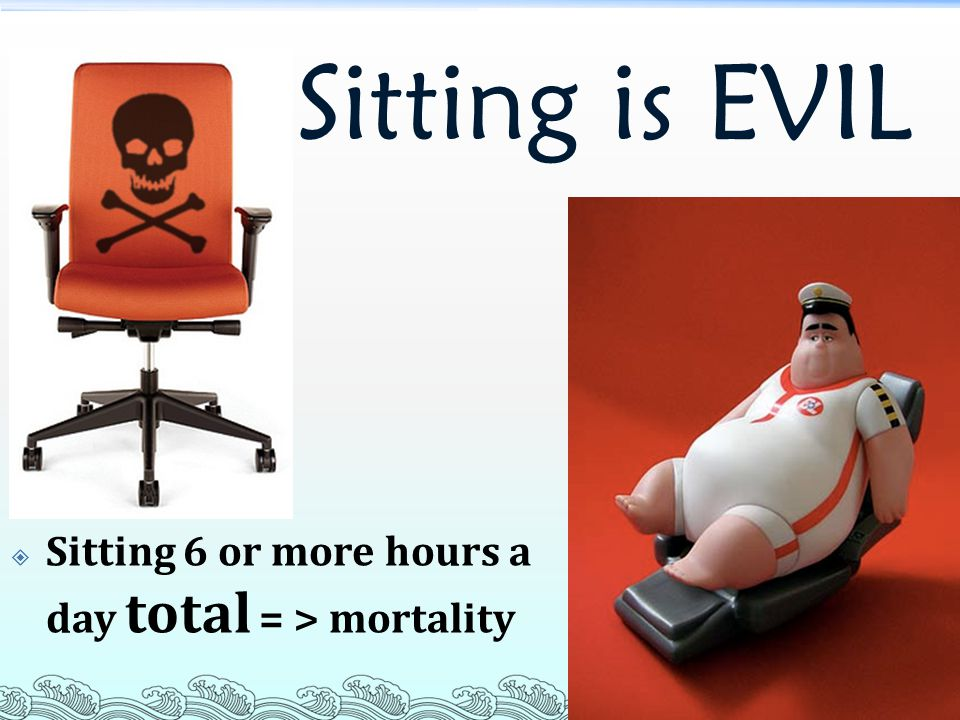 Sitting is EVIL Sitting 6 or more hours a day total = > mortality