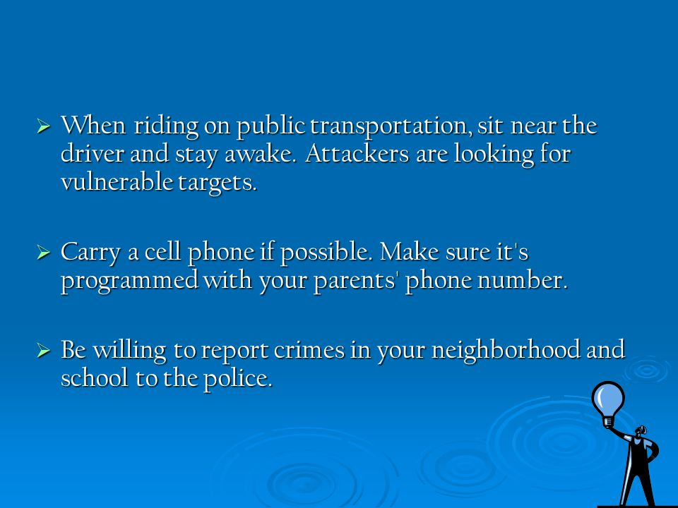 When riding on public transportation, sit near the driver and stay awake. Attackers are looking for vulnerable targets.