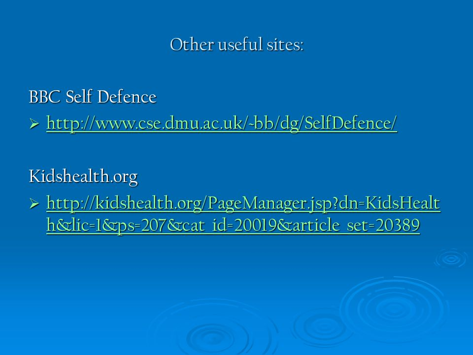 Other useful sites: BBC Self Defence. http://www.cse.dmu.ac.uk/~bb/dg/SelfDefence/ Kidshealth.org.