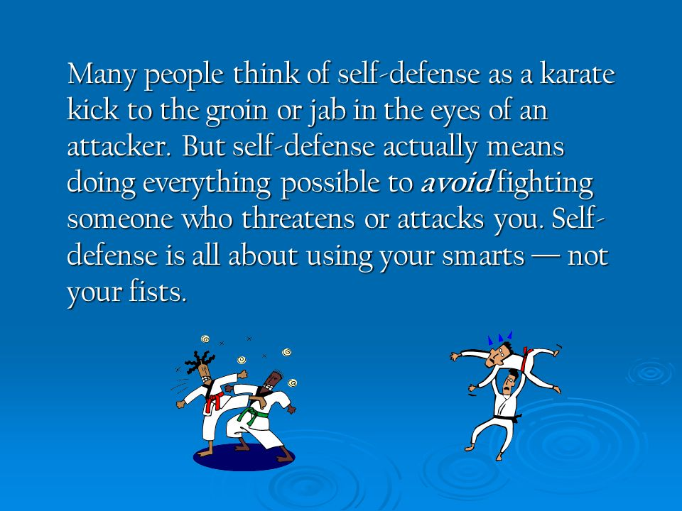Many people think of self-defense as a karate kick to the groin or jab in the eyes of an attacker.