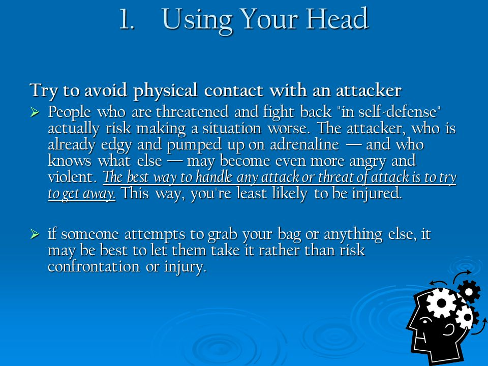 1. Using Your Head Try to avoid physical contact with an attacker