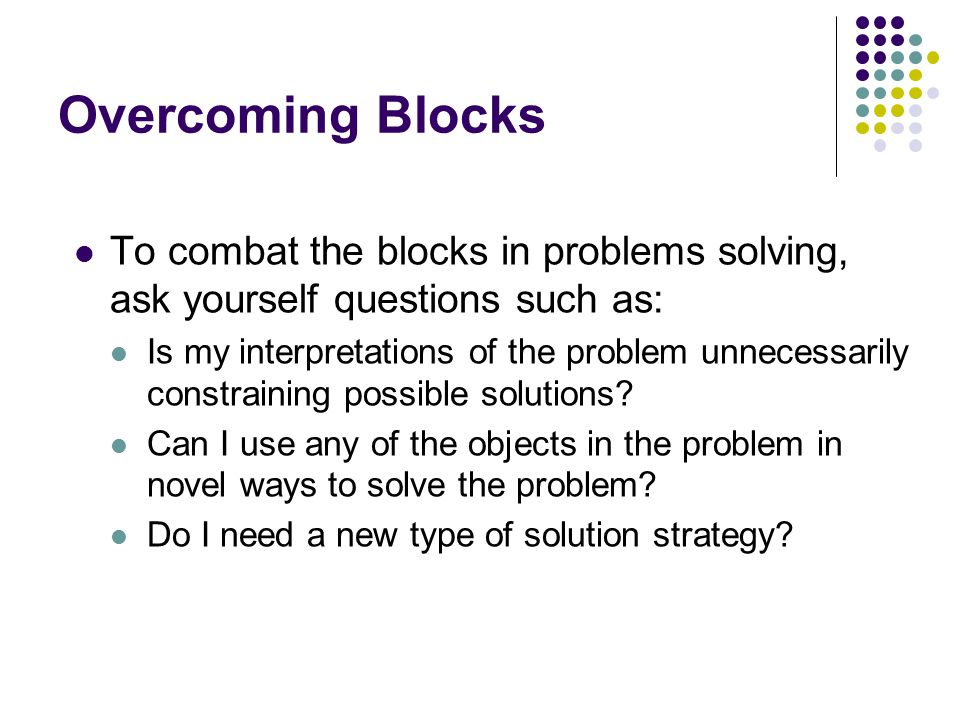 Overcoming Blocks To combat the blocks in problems solving, ask yourself questions such as: