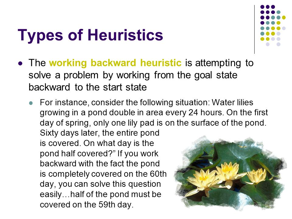Types of Heuristics The working backward heuristic is attempting to solve a problem by working from the goal state backward to the start state.