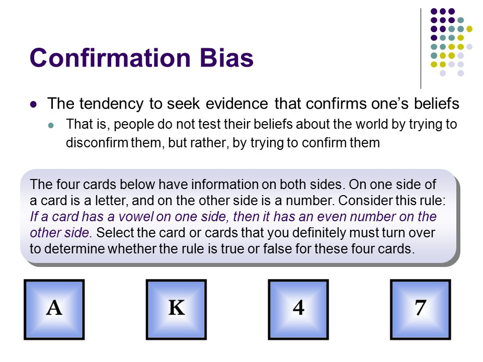 Confirmation Bias The tendency to seek evidence that confirms one's beliefs.