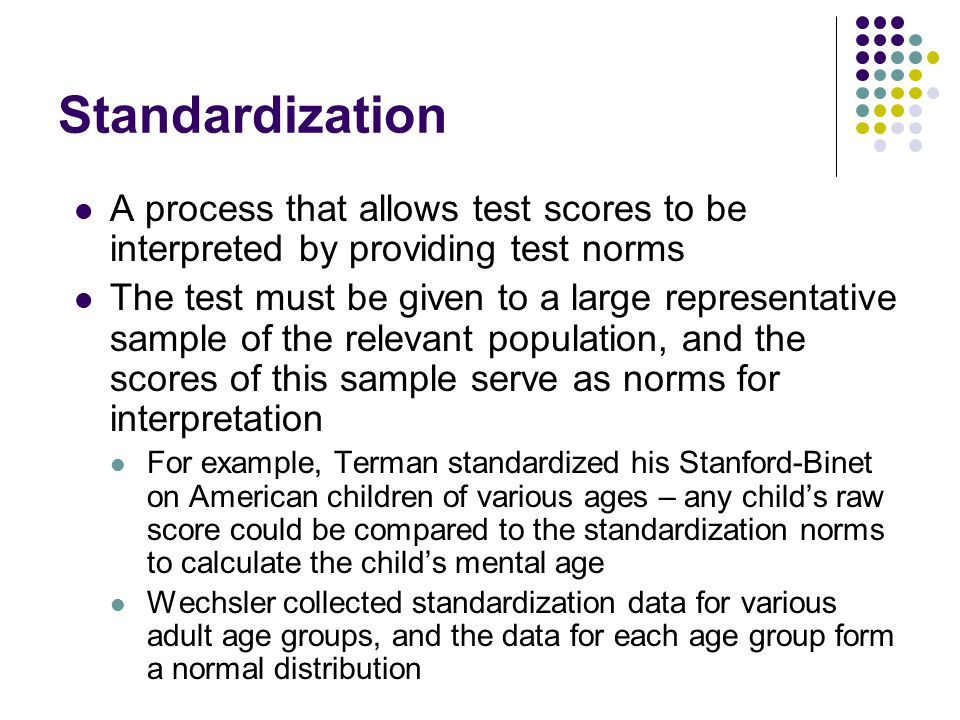 Standardization A process that allows test scores to be interpreted by providing test norms.