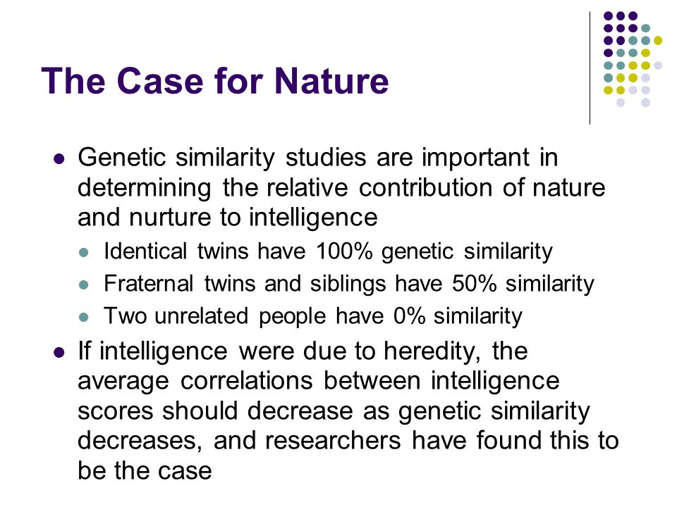The Case for Nature Genetic similarity studies are important in determining the relative contribution of nature and nurture to intelligence.