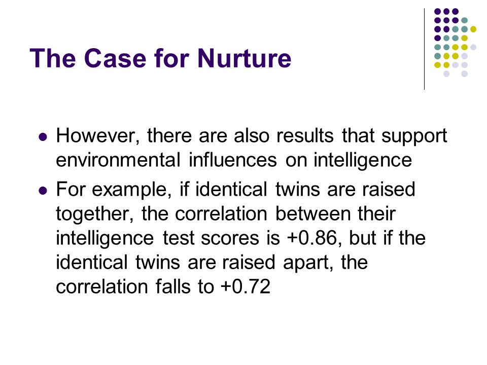 The Case for Nurture However, there are also results that support environmental influences on intelligence.