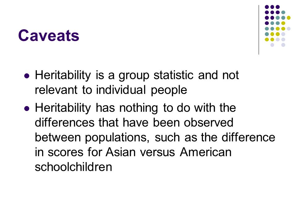 Caveats Heritability is a group statistic and not relevant to individual people.