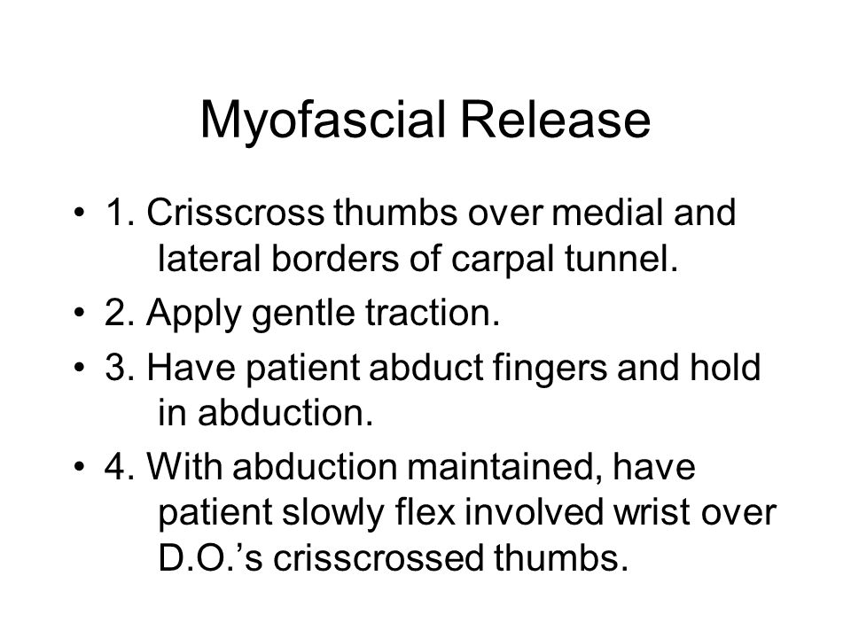 Myofascial Release 1. Crisscross thumbs over medial and lateral borders of carpal tunnel. 2. Apply gentle traction.