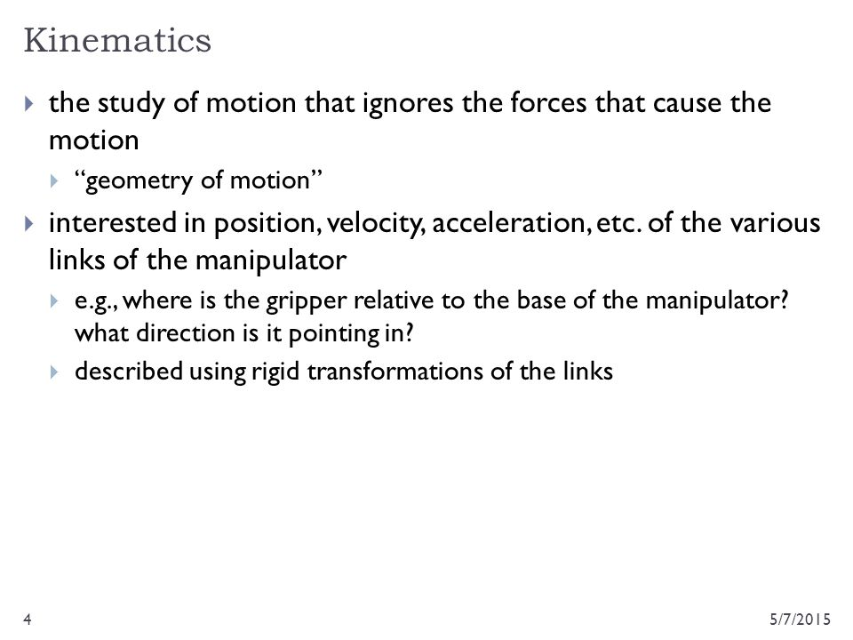Kinematics the study of motion that ignores the forces that cause the motion. geometry of motion