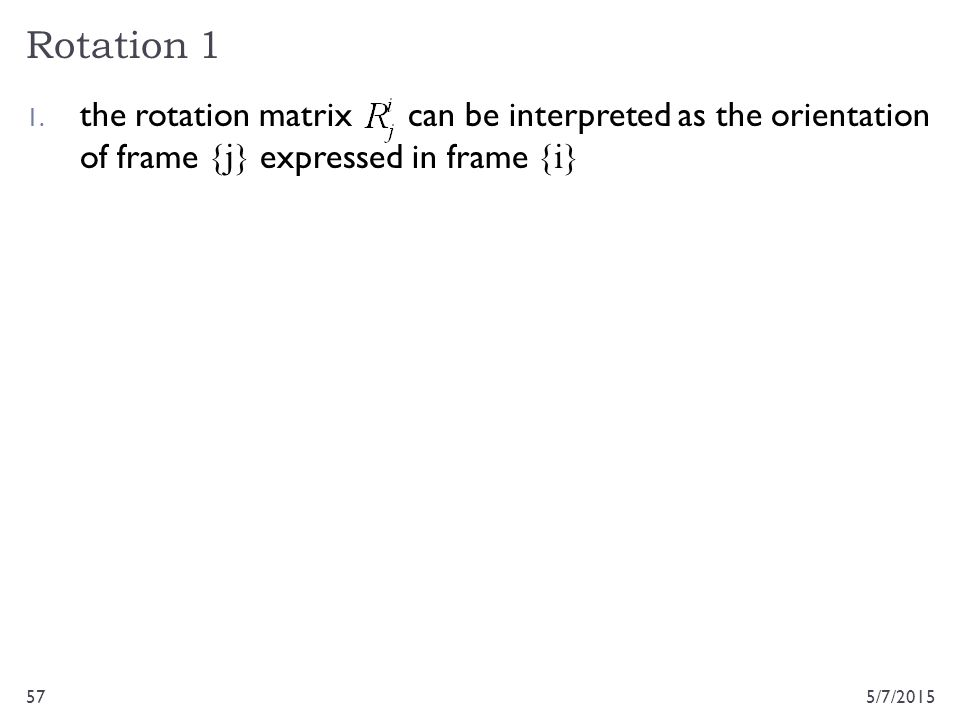 Rotation 1 the rotation matrix can be interpreted as the orientation of frame {j} expressed in frame {i}
