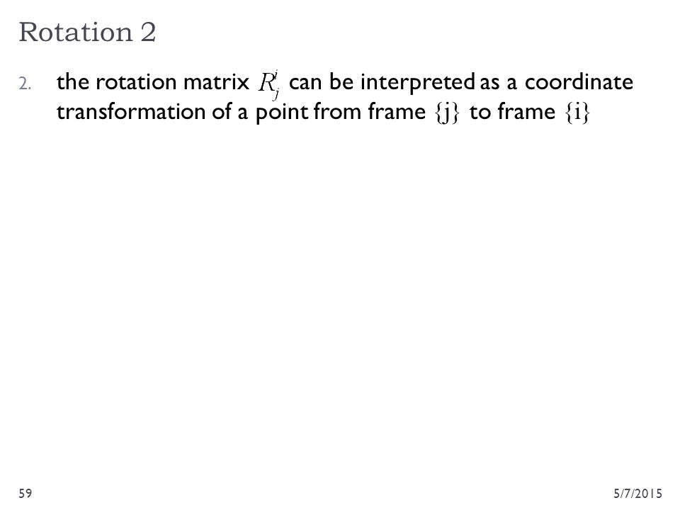 Rotation 2 the rotation matrix can be interpreted as a coordinate transformation of a point from frame {j} to frame {i}