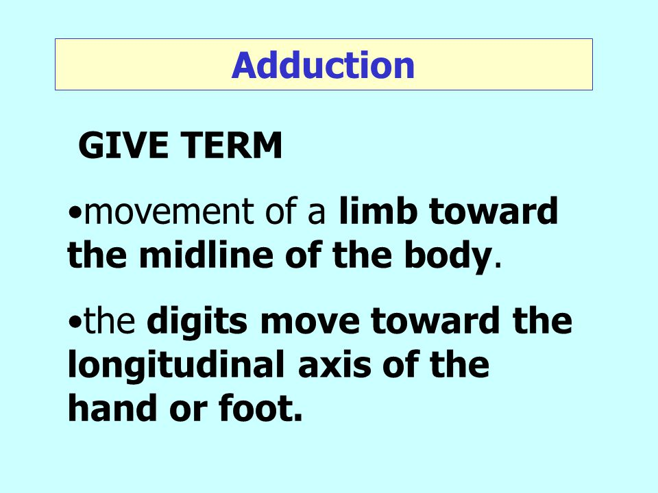 Adduction GIVE TERM. movement of a limb toward the midline of the body.