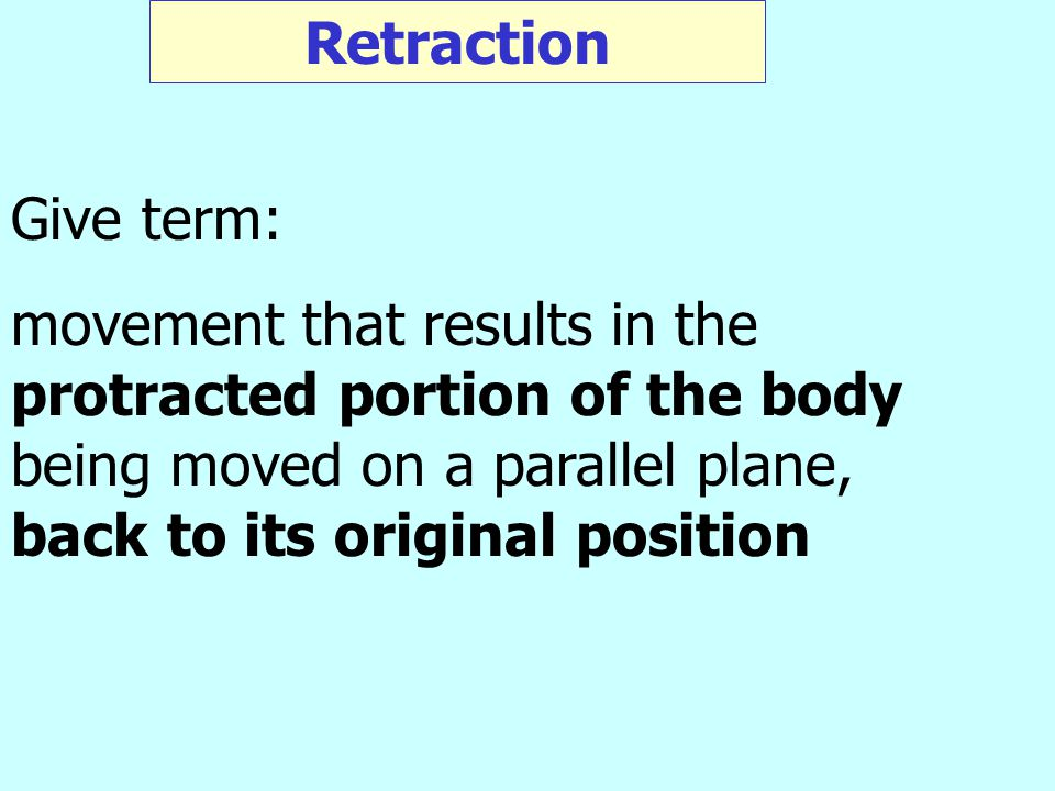 Retraction Give term: movement that results in the protracted portion of the body being moved on a parallel plane, back to its original position.