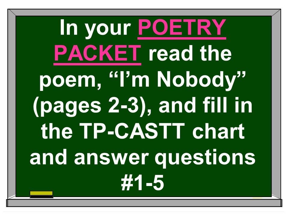 In your POETRY PACKET read the poem, I'm Nobody (pages 2-3), and fill in the TP-CASTT chart and answer questions #1-5