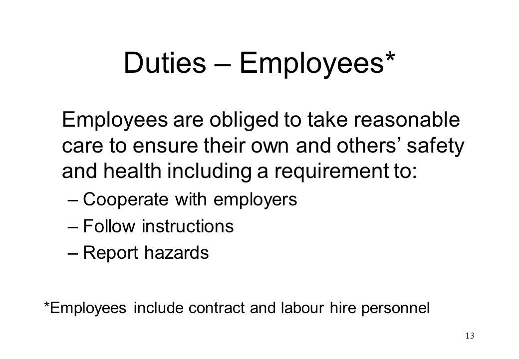 Duties – Employees* Employees are obliged to take reasonable care to ensure their own and others' safety and health including a requirement to: