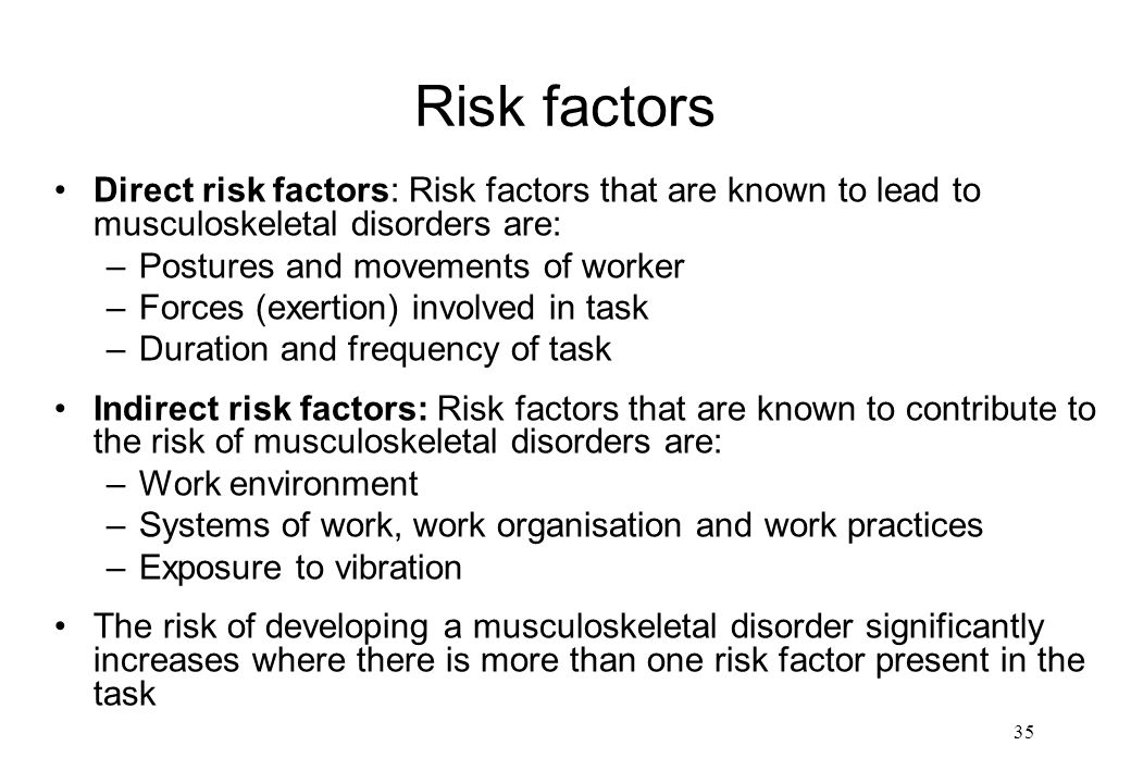 Risk factors Direct risk factors: Risk factors that are known to lead to musculoskeletal disorders are: