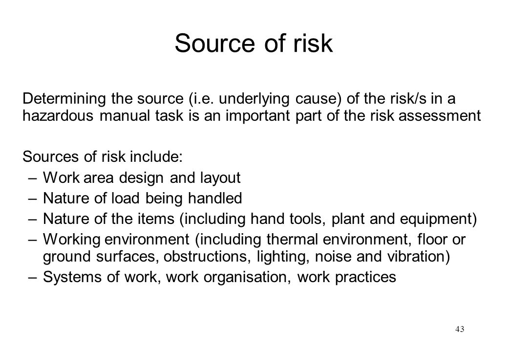 Source of risk Determining the source (i.e. underlying cause) of the risk/s in a hazardous manual task is an important part of the risk assessment.