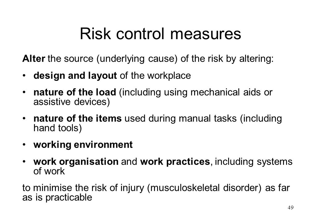Risk control measures Alter the source (underlying cause) of the risk by altering: design and layout of the workplace.