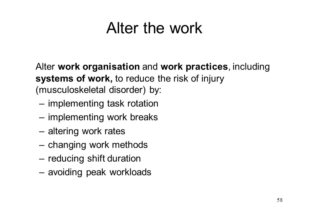 Alter the work Alter work organisation and work practices, including systems of work, to reduce the risk of injury (musculoskeletal disorder) by: