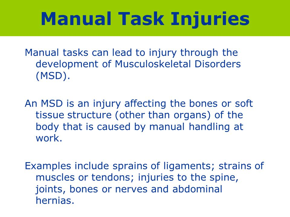 Manual Task Injuries Manual tasks can lead to injury through the development of Musculoskeletal Disorders (MSD).