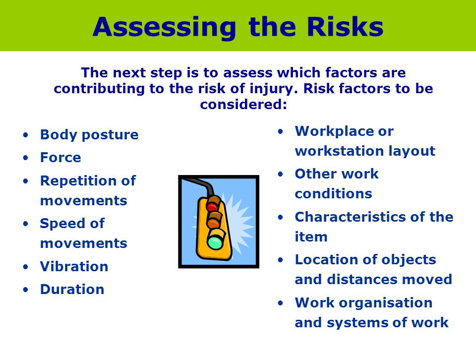 Assessing the Risks The next step is to assess which factors are contributing to the risk of injury. Risk factors to be considered: