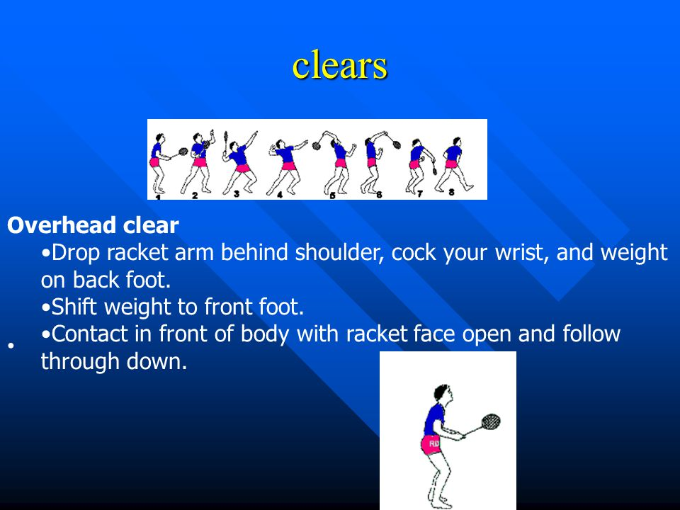 clears Overhead clear. Drop racket arm behind shoulder, cock your wrist, and weight on back foot. Shift weight to front foot.