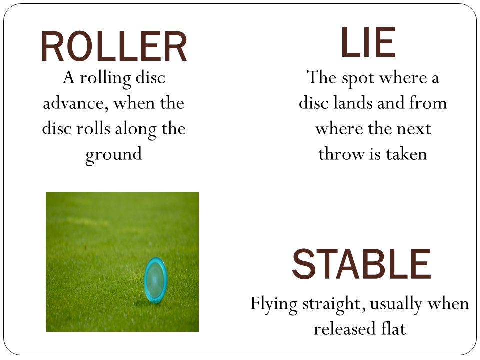LIE ROLLER. A rolling disc advance, when the disc rolls along the ground. The spot where a disc lands and from where the next throw is taken.