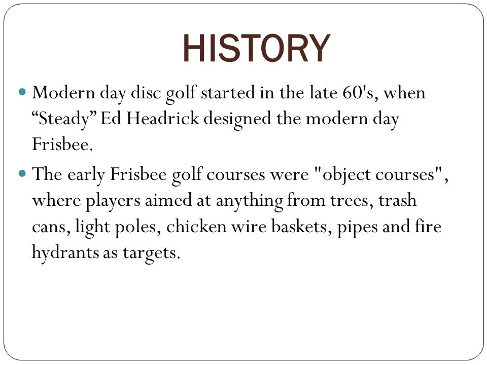 HISTORY Modern day disc golf started in the late 60 s, when Steady Ed Headrick designed the modern day Frisbee.