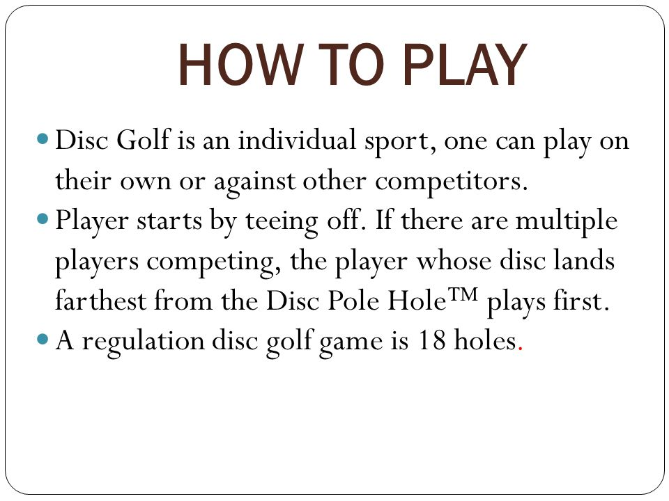 HOW TO PLAY Disc Golf is an individual sport, one can play on their own or against other competitors.
