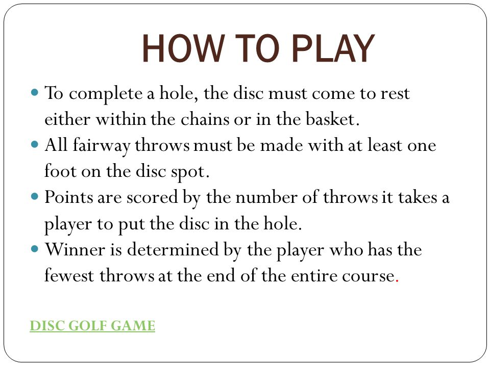 HOW TO PLAY To complete a hole, the disc must come to rest either within the chains or in the basket.