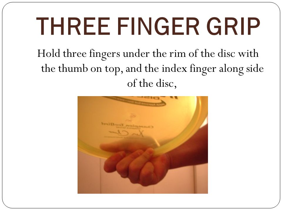 THREE FINGER GRIP Hold three fingers under the rim of the disc with the thumb on top, and the index finger along side of the disc,